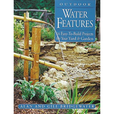 Outdoor Water Features: 16 Easy-To-Build Projects for Your Yard and Garden